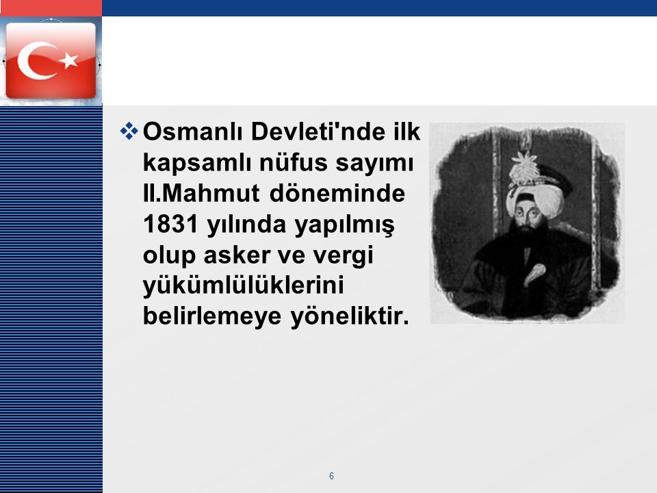LOGO 6  Osmanlı Devleti nde ilk kapsamlı nüfus sayımı II.Mahmut döneminde 1831 yılında yapılmış olup asker ve vergi yükümlülüklerini belirlemeye yöneliktir.