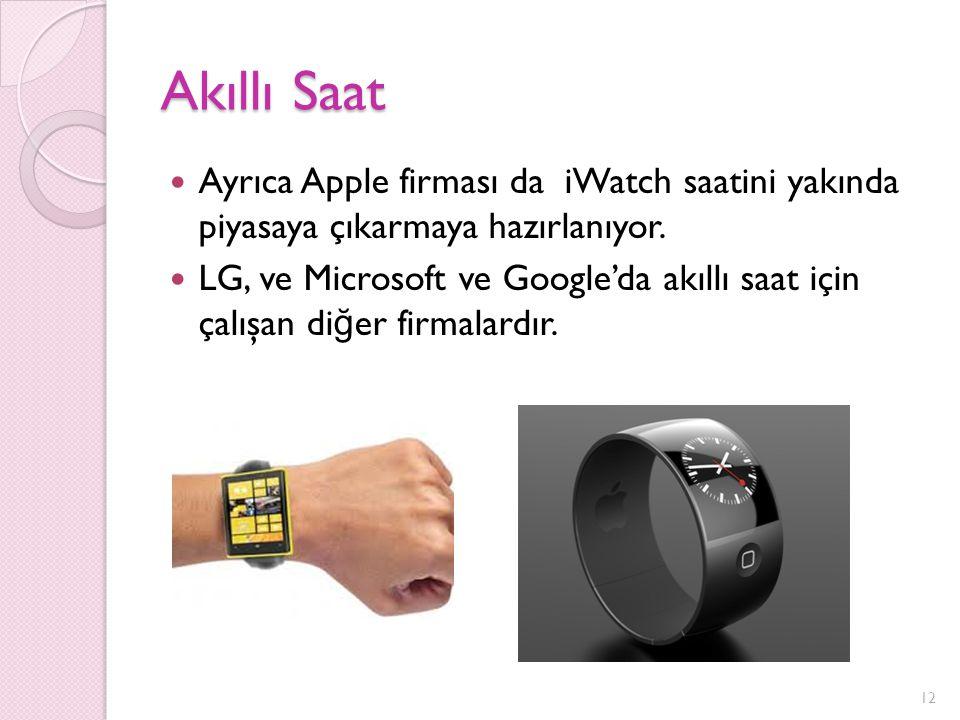 Akıllı Saat Ayrıca Apple firması da iWatch saatini yakında piyasaya çıkarmaya hazırlanıyor. LG, ve Microsoft ve Google'da akıllı saat için çalışan di
