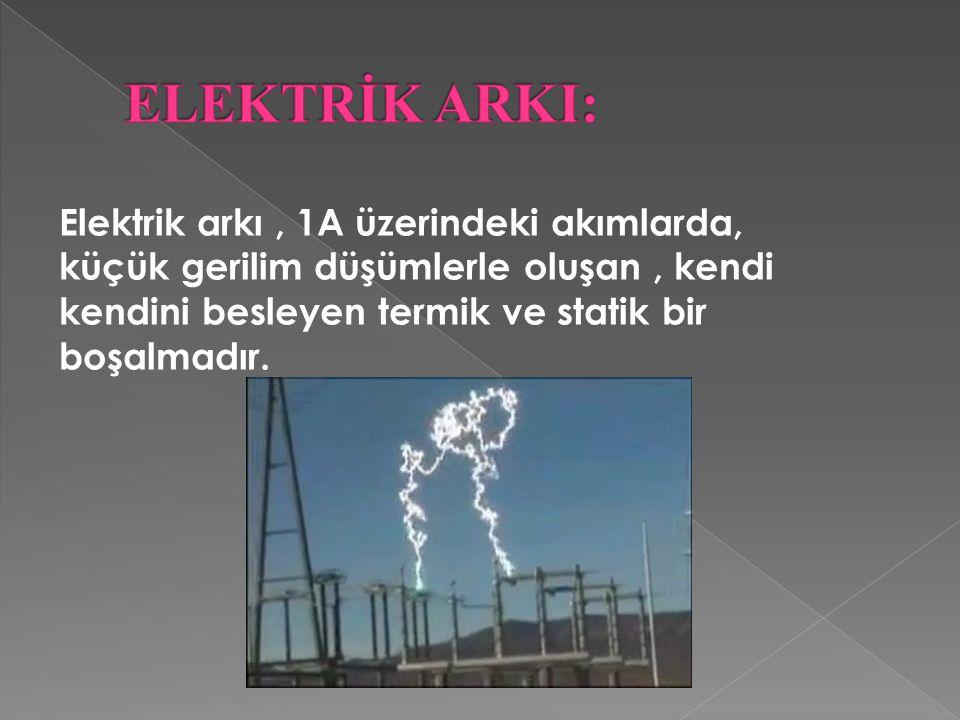Elektrik arkı, 1A üzerindeki akımlarda, küçük gerilim düşümlerle oluşan, kendi kendini besleyen termik ve statik bir boşalmadır.
