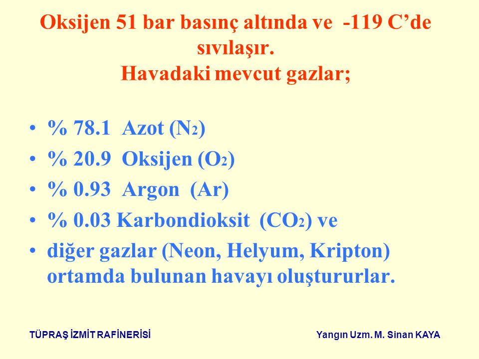 TÜPRAŞ İZMİT RAFİNERİSİ Yangın Uzm. M. Sinan KAYA OKSİJEN ( O 2 ) Temiz bir ortamdaki havada % 20.9 oranında oksijen (O 2 ) vardır. Yanma olayının ger