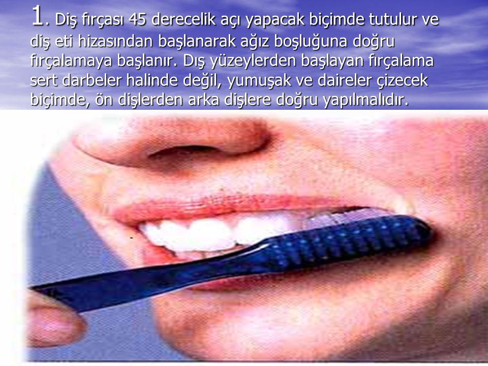 1. Diş fırçası 45 derecelik açı yapacak biçimde tutulur ve diş eti hizasından başlanarak ağız boşluğuna doğru fırçalamaya başlanır. Dış yüzeylerden ba