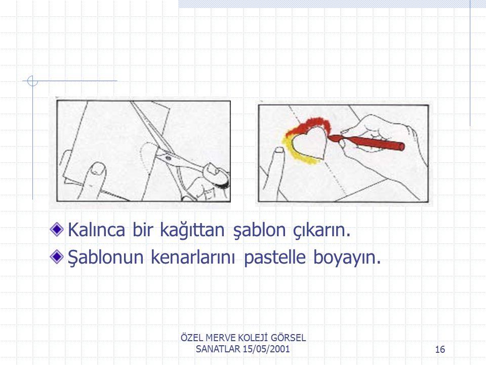 ÖZEL MERVE KOLEJİ GÖRSEL SANATLAR 15/05/200115 Şablonu diğer bir resim kağıdın üzerine yerleştirin,parmağınızın ucunu kullanarak rengi şablonun boşluğuna doğru itin rengi diğer kağıda transfer edin.