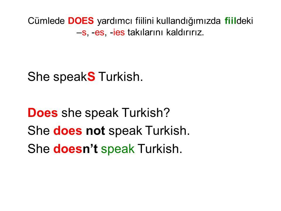 She speakS Turkish. Does she speak Turkish? She does not speak Turkish. She doesn't speak Turkish. Cümlede DOES yardımcı fiilini kullandığımızda fiild