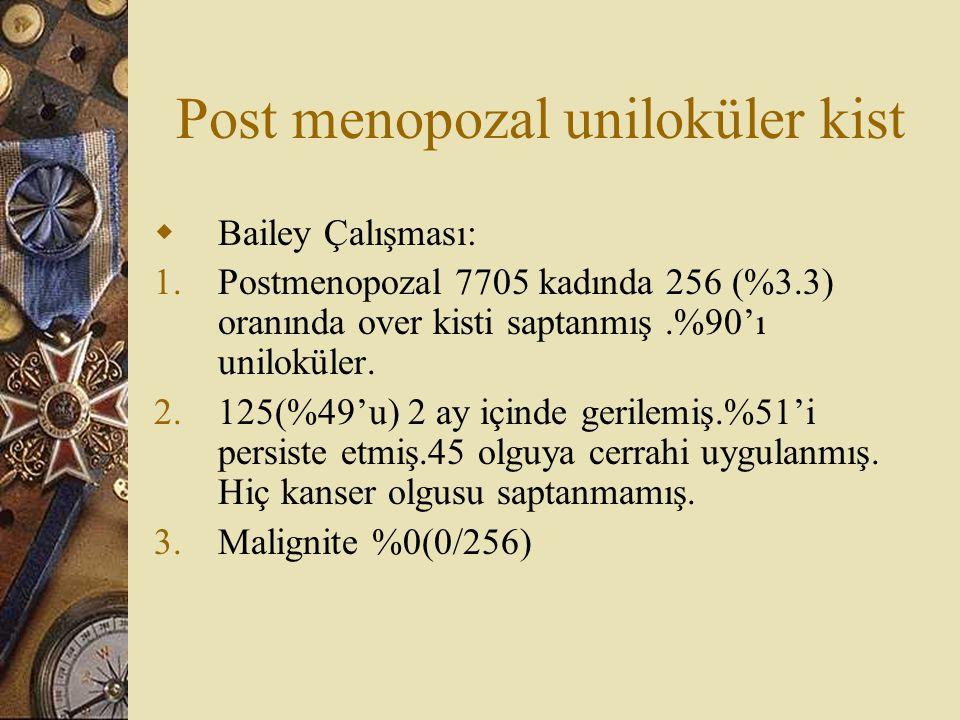 Post menopozal uniloküler kist  Bailey Çalışması: 1.Postmenopozal 7705 kadında 256 (%3.3) oranında over kisti saptanmış.%90'ı uniloküler. 2.125(%49'u
