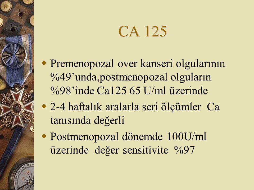 CA 125  Premenopozal over kanseri olgularının %49'unda,postmenopozal olguların %98'inde Ca125 65 U/ml üzerinde  2-4 haftalık aralarla seri ölçümler