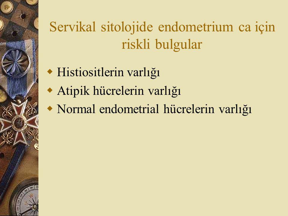 Servikal sitolojide endometrium ca için riskli bulgular  Histiositlerin varlığı  Atipik hücrelerin varlığı  Normal endometrial hücrelerin varlığı
