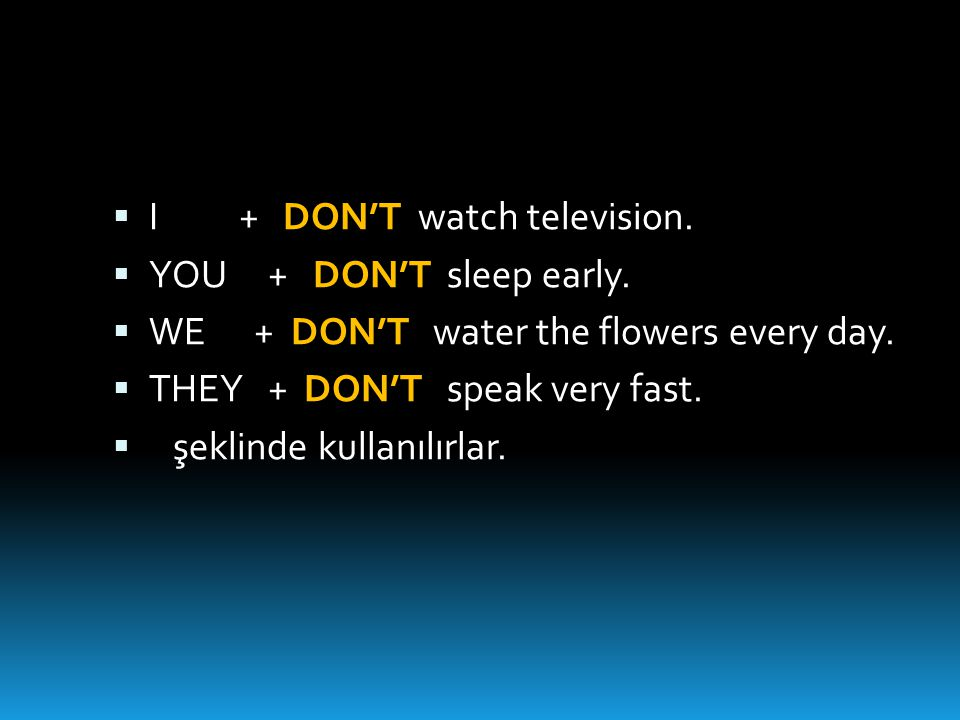  I + DON'T watch television.  YOU + DON'T sleep early.  WE + DON'T water the flowers every day.  THEY + DON'T speak very fast.  şeklinde kullanıl