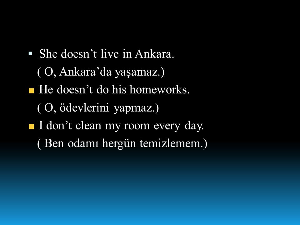  She doesn't live in Ankara. ( O, Ankara'da yaşamaz.) He doesn't do his homeworks. ( O, ödevlerini yapmaz.) I don't clean my room every day. ( Ben od