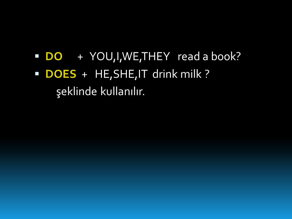  DO + YOU,I,WE,THEY read a book?  DOES + HE,SHE,IT drink milk ? şeklinde kullanılır.