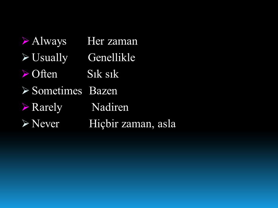  Always Her zaman  Usually Genellikle  Often Sık sık  Sometimes Bazen  Rarely Nadiren  Never Hiçbir zaman, asla