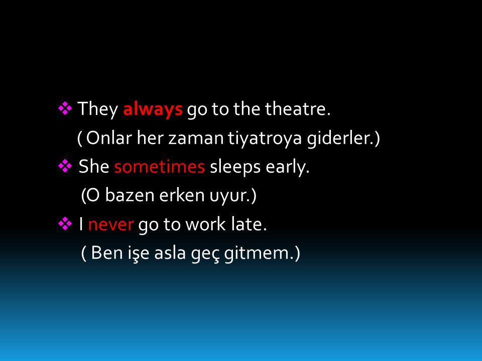  They always go to the theatre. ( Onlar her zaman tiyatroya giderler.)  She sometimes sleeps early. (O bazen erken uyur.)  I never go to work late.
