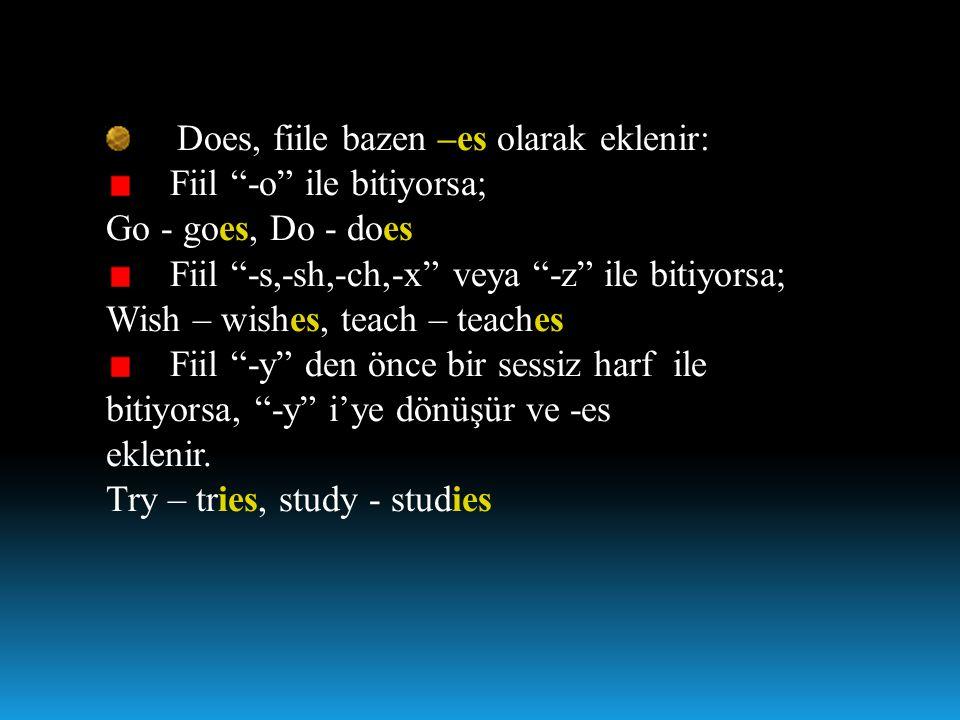 """Does, fiile bazen –es olarak eklenir: Fiil """"-o"""" ile bitiyorsa; Go - goes, Do - does Fiil """"-s,-sh,-ch,-x"""" veya """"-z"""" ile bitiyorsa; Wish – wishes, teach"""