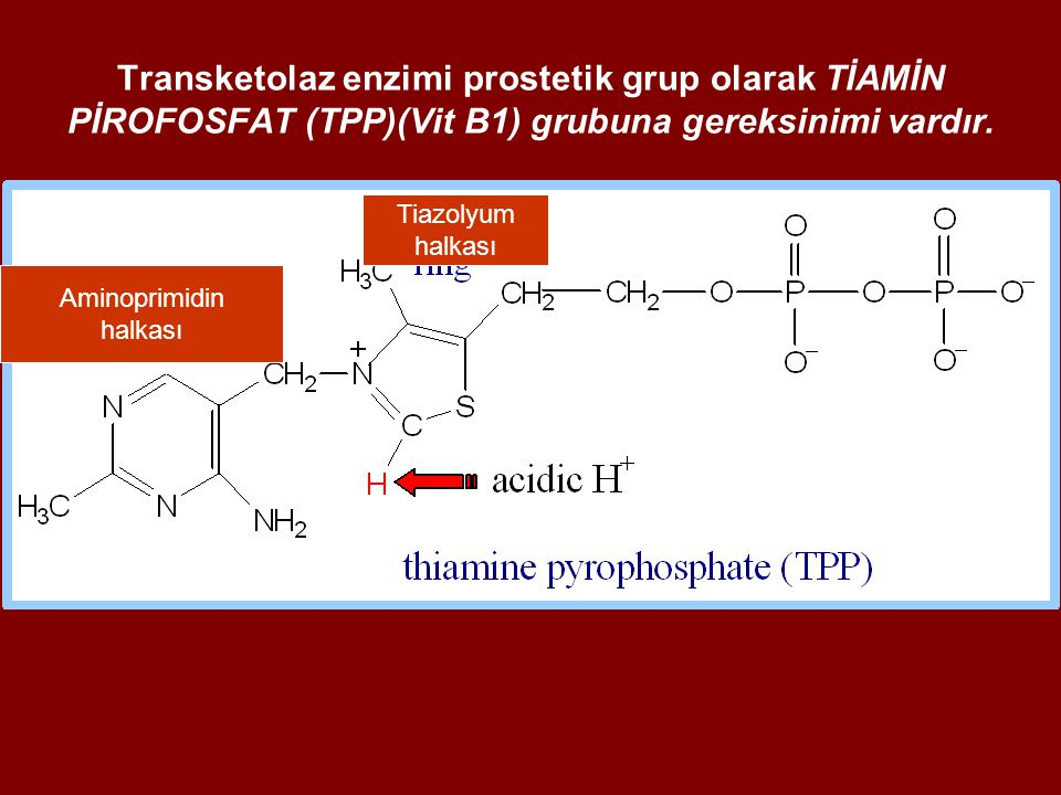 Transketolaz enzimi prostetik grup olarak TİAMİN PİROFOSFAT (TPP)(Vit B1) grubuna gereksinimi vardır. Aminoprimidin halkası Tiazolyum halkası