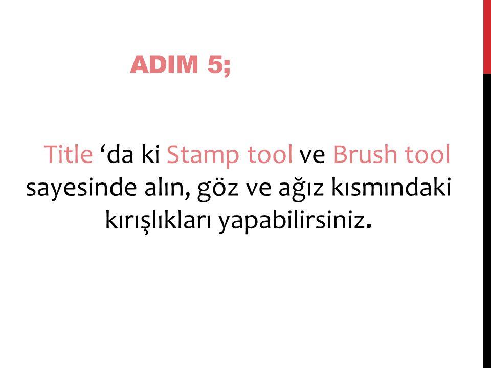 ADIM 5; Title 'da ki Stamp tool ve Brush tool sayesinde alın, göz ve ağız kısmındaki kırışlıkları yapabilirsiniz.