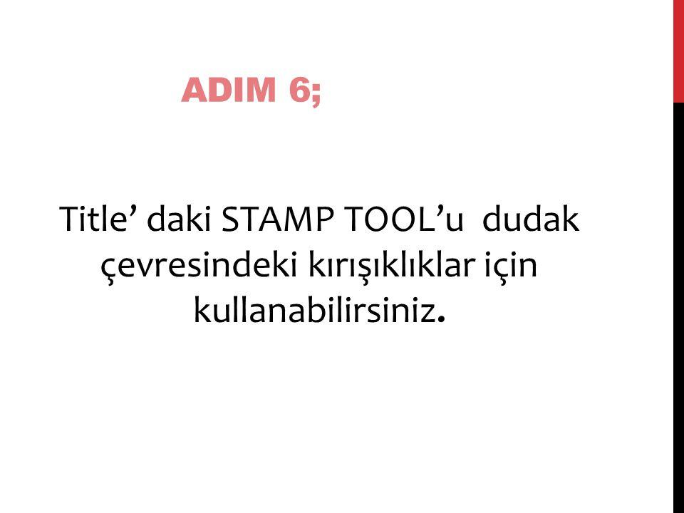 ADIM 6; Title' daki STAMP TOOL'u dudak çevresindeki kırışıklıklar için kullanabilirsiniz.
