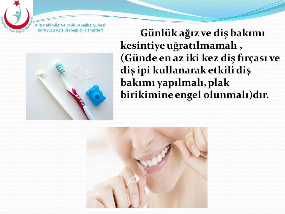 Günlük ağız ve diş bakımı kesintiye uğratılmamalı, (Günde en az iki kez diş fırçası ve diş ipi kullanarak etkili diş bakımı yapılmalı, plak birikimine