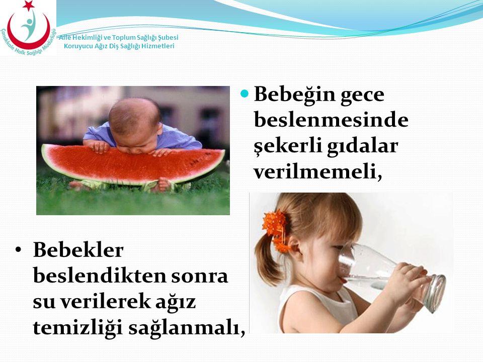 Bebeğin gece beslenmesinde şekerli gıdalar verilmemeli, Bebekler beslendikten sonra su verilerek ağız temizliği sağlanmalı,