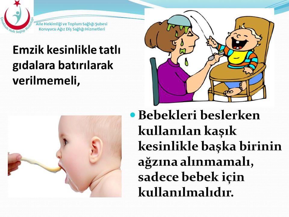 Emzik kesinlikle tatlı gıdalara batırılarak verilmemeli, Bebekleri beslerken kullanılan kaşık kesinlikle başka birinin ağzına alınmamalı, sadece bebek
