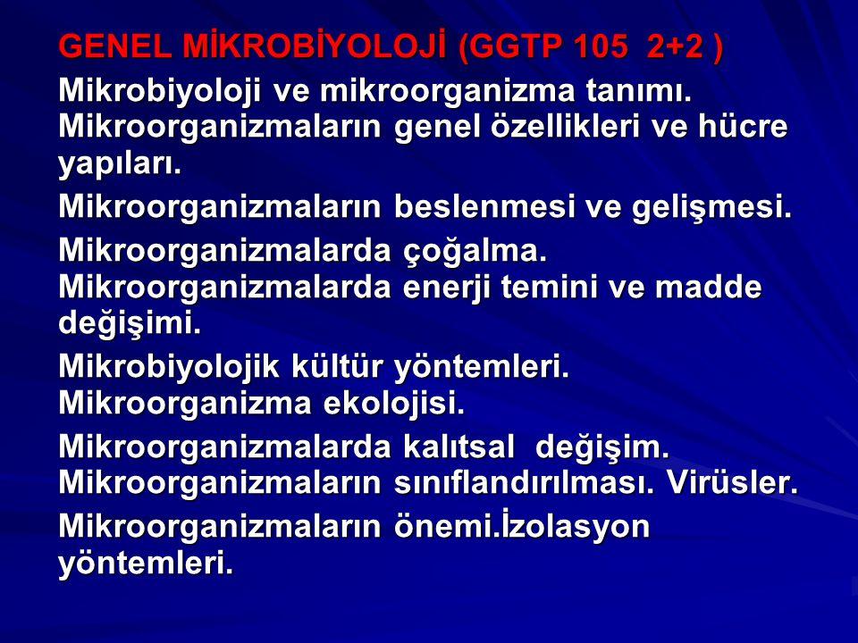 GENEL MİKROBİYOLOJİ (GGTP 105 2+2 ) Mikrobiyoloji ve mikroorganizma tanımı. Mikroorganizmaların genel özellikleri ve hücre yapıları. Mikroorganizmalar
