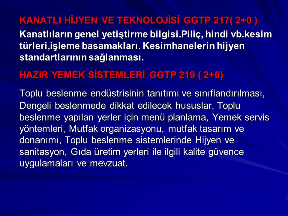 KANATLI HİJYEN VE TEKNOLOJİSİ GGTP 217( 2+0 ) Kanatlıların genel yetiştirme bilgisi.Piliç, hindi vb.kesim türleri,işleme basamakları. Kesimhanelerin h