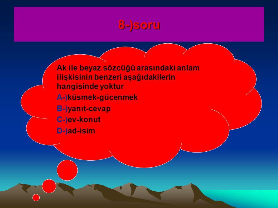 8-)soru Ak ile beyaz sözcüğü arasındaki anlam ilişkisinin benzeri aşağıdakilerin hangisinde yoktur A-)küsmek-gücenmek B-)yanıt-cevap C-)ev-konut D-)ad-isim