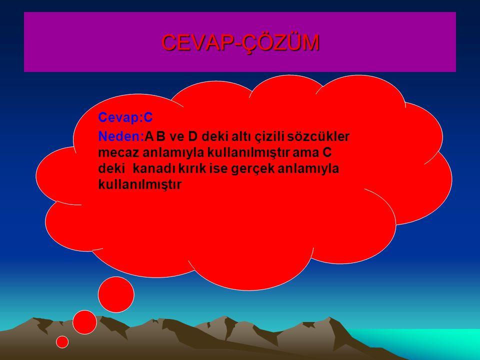 CEVAP-ÇÖZÜM Cevap:C Neden:A B ve D deki altı çizili sözcükler mecaz anlamıyla kullanılmıştır ama C deki kanadı kırık ise gerçek anlamıyla kullanılmıştır