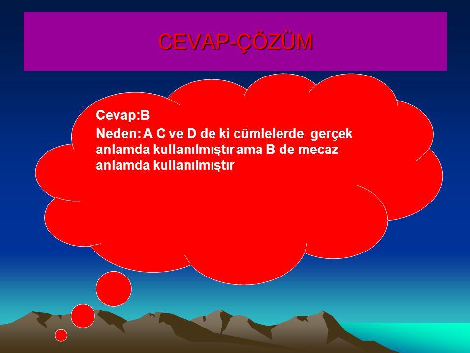 CEVAP-ÇÖZÜM Cevap:B Neden: A C ve D de ki cümlelerde gerçek anlamda kullanılmıştır ama B de mecaz anlamda kullanılmıştır