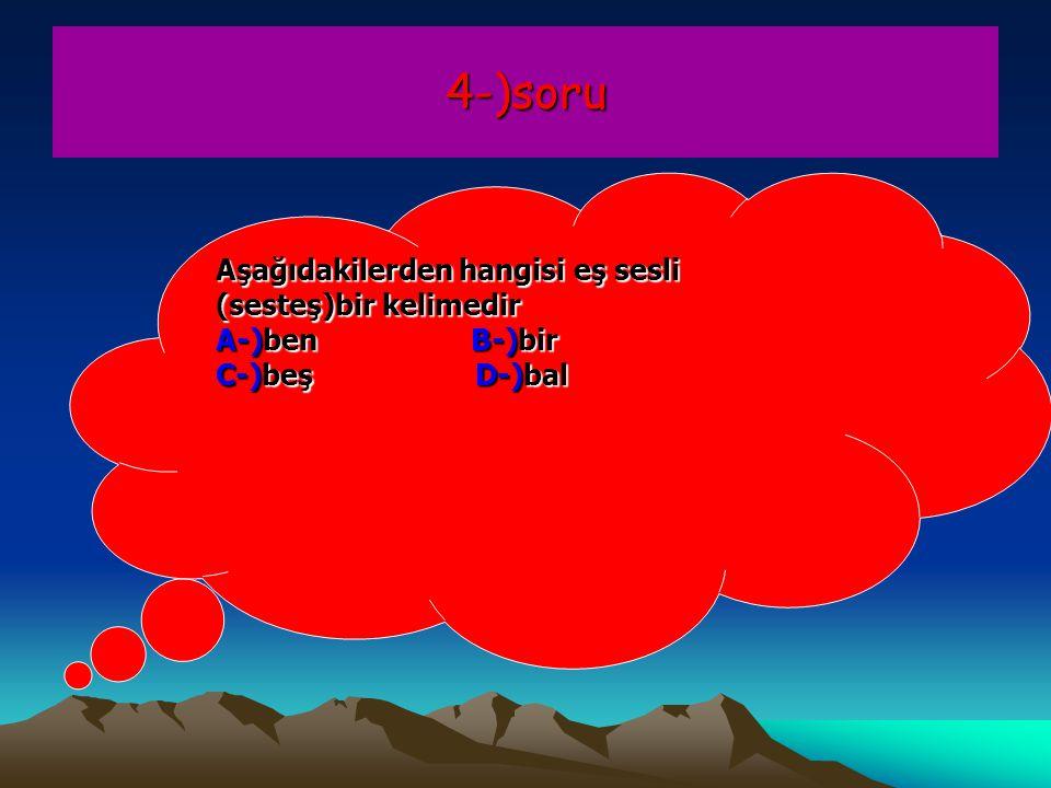 4-)soru Aşağıdakilerden hangisi eş sesli (sesteş)bir kelimedir A-)ben B-)bir C-)beş D-)bal