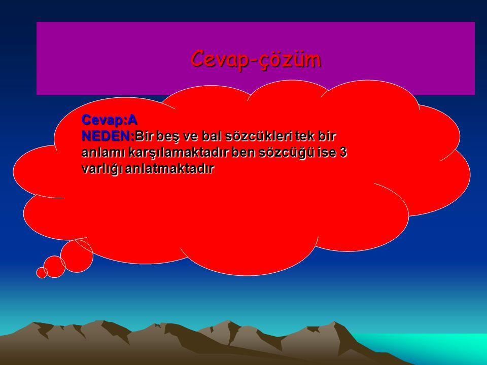 Cevap-çözüm Cevap:A NEDEN:Bir beş ve bal sözcükleri tek bir anlamı karşılamaktadır ben sözcüğü ise 3 varlığı anlatmaktadır