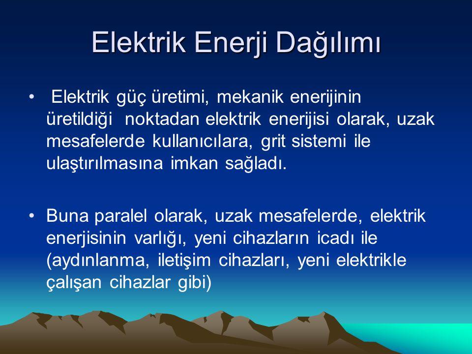 Elektrik Enerji Dağılımı Elektrik güç üretimi, mekanik enerijinin üretildiği noktadan elektrik enerijisi olarak, uzak mesafelerde kullanıcılara, grit sistemi ile ulaştırılmasına imkan sağladı.