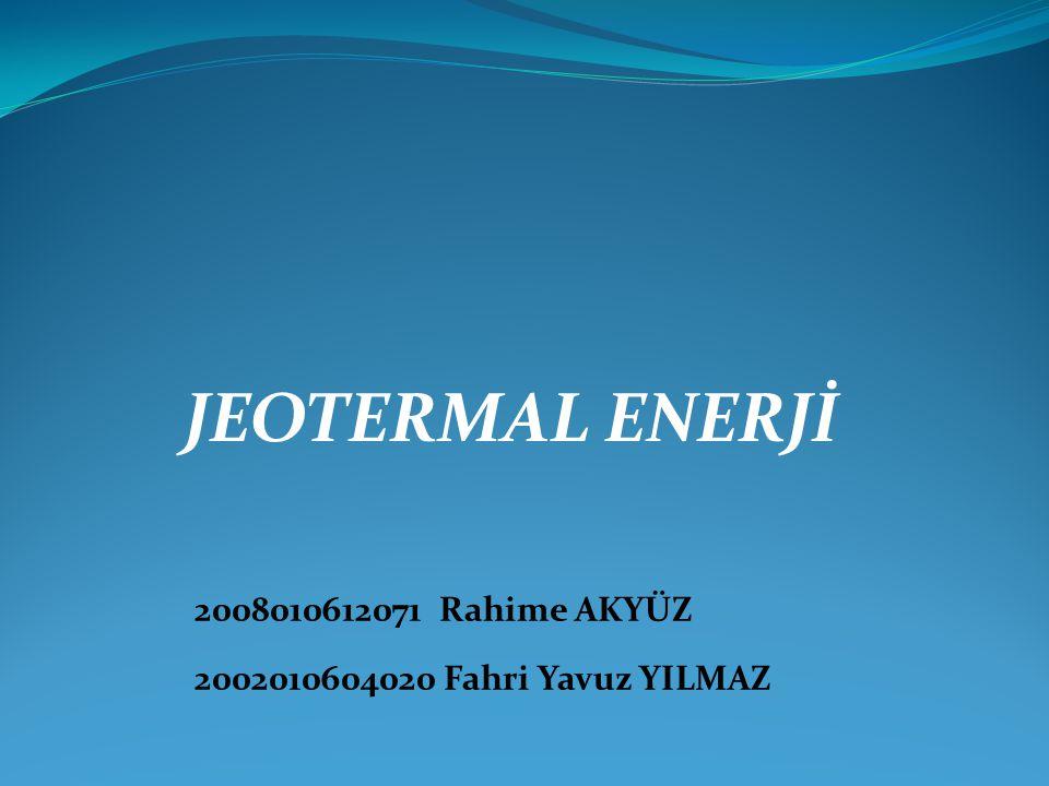 JEOTERMAL ENERJİ 2008010612071 Rahime AKYÜZ 2002010604020 Fahri Yavuz YILMAZ