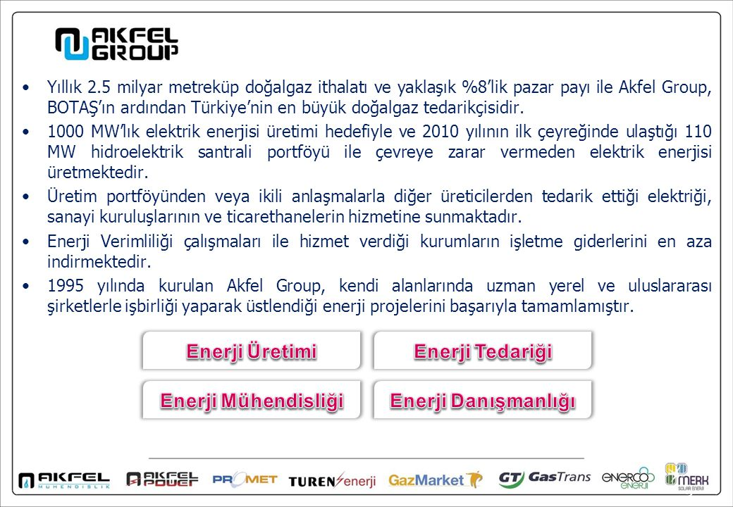 Elektrik enerjisi üretimi ve toptan satışı, doğalgaz ithalatı ve toptan satışı ve mühendislik hizmetleriyle birlikte proje tasarım ve danışmanlık konularında müşterilerine geniş kapsamlı çözümler sunmaktadır.