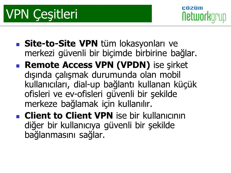 VPN Çeşitleri Site-to-Site VPN tüm lokasyonları ve merkezi güvenli bir biçimde birbirine bağlar. Remote Access VPN (VPDN) ise şirket dışında çalışmak