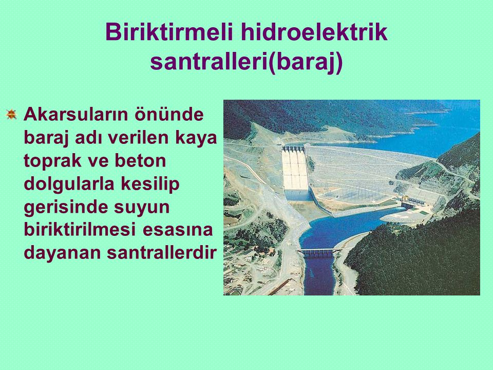 Biriktirmeli hidroelektrik santralleri(baraj) Akarsuların önünde baraj adı verilen kaya toprak ve beton dolgularla kesilip gerisinde suyun biriktirilm
