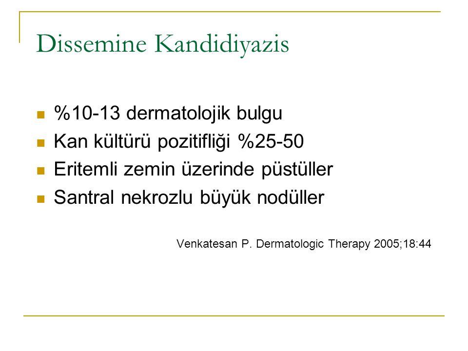 Dissemine Kandidiyazis %10-13 dermatolojik bulgu Kan kültürü pozitifliği %25-50 Eritemli zemin üzerinde püstüller Santral nekrozlu büyük nodüller Venkatesan P.