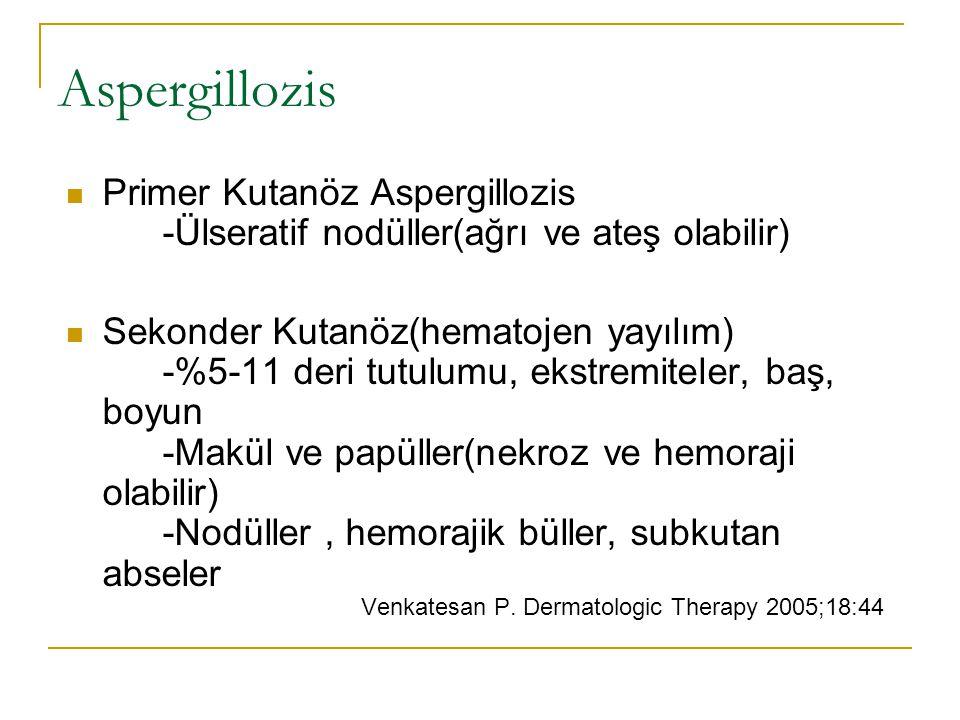 Aspergillozis Primer Kutanöz Aspergillozis -Ülseratif nodüller(ağrı ve ateş olabilir) Sekonder Kutanöz(hematojen yayılım) -%5-11 deri tutulumu, ekstremiteler, baş, boyun -Makül ve papüller(nekroz ve hemoraji olabilir) -Nodüller, hemorajik büller, subkutan abseler Venkatesan P.