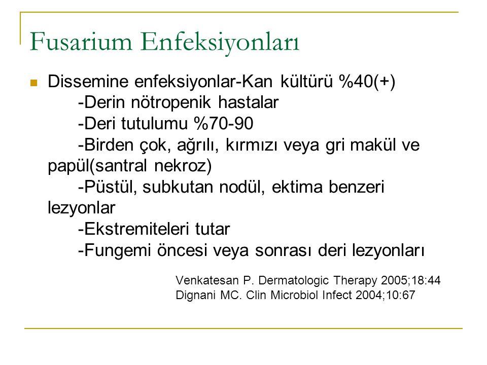 Fusarium Enfeksiyonları Dissemine enfeksiyonlar-Kan kültürü %40(+) -Derin nötropenik hastalar -Deri tutulumu %70-90 -Birden çok, ağrılı, kırmızı veya gri makül ve papül(santral nekroz) -Püstül, subkutan nodül, ektima benzeri lezyonlar -Ekstremiteleri tutar -Fungemi öncesi veya sonrası deri lezyonları Venkatesan P.