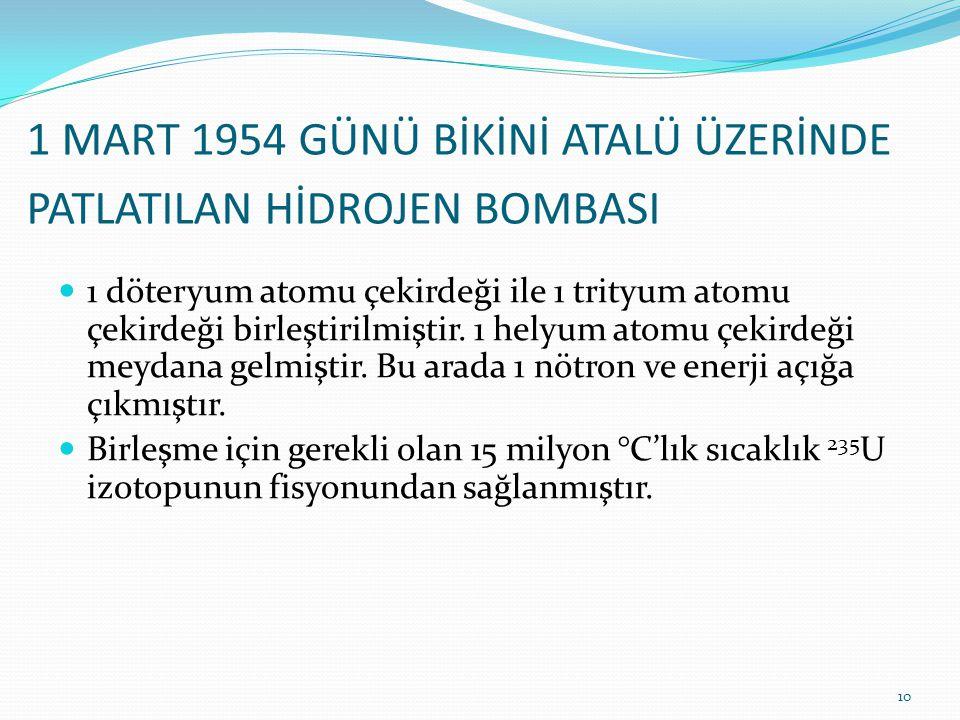 1 MART 1954 GÜNÜ BİKİNİ ATALÜ ÜZERİNDE PATLATILAN HİDROJEN BOMBASI 1 döteryum atomu çekirdeği ile 1 trityum atomu çekirdeği birleştirilmiştir.