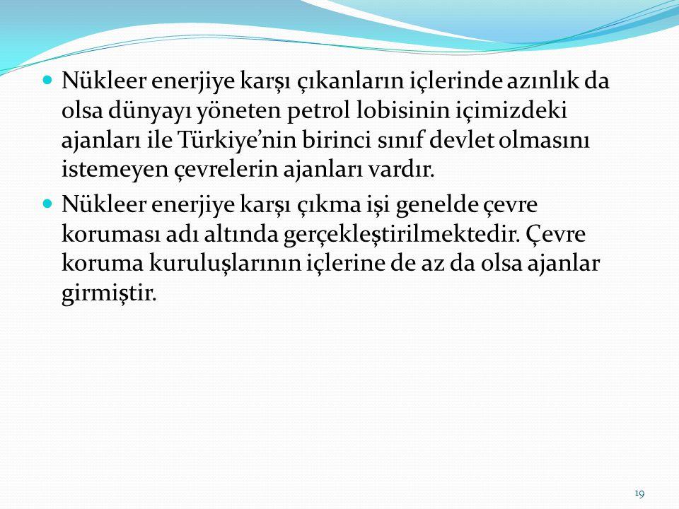 Nükleer enerjiye karşı çıkanların içlerinde azınlık da olsa dünyayı yöneten petrol lobisinin içimizdeki ajanları ile Türkiye'nin birinci sınıf devlet olmasını istemeyen çevrelerin ajanları vardır.