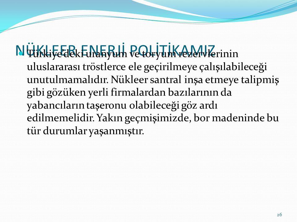 NÜKLEER ENERJİ POLİTİKAMIZ Türkiye'deki uranyum ve toryum rezervlerinin uluslararası tröstlerce ele geçirilmeye çalışılabileceği unutulmamalıdır.