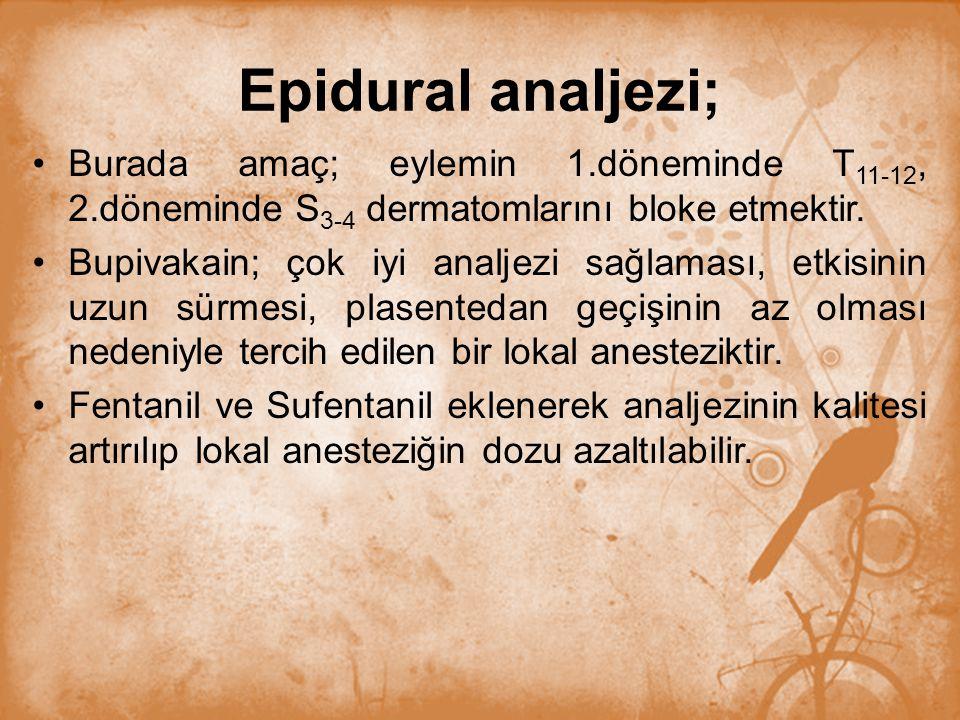 Epidural analjezi; Burada amaç; eylemin 1.döneminde T 11-12, 2.döneminde S 3-4 dermatomlarını bloke etmektir. Bupivakain; çok iyi analjezi sağlaması,