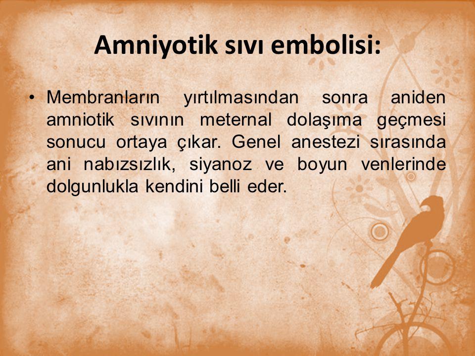 Amniyotik sıvı embolisi: Membranların yırtılmasından sonra aniden amniotik sıvının meternal dolaşıma geçmesi sonucu ortaya çıkar. Genel anestezi sıras
