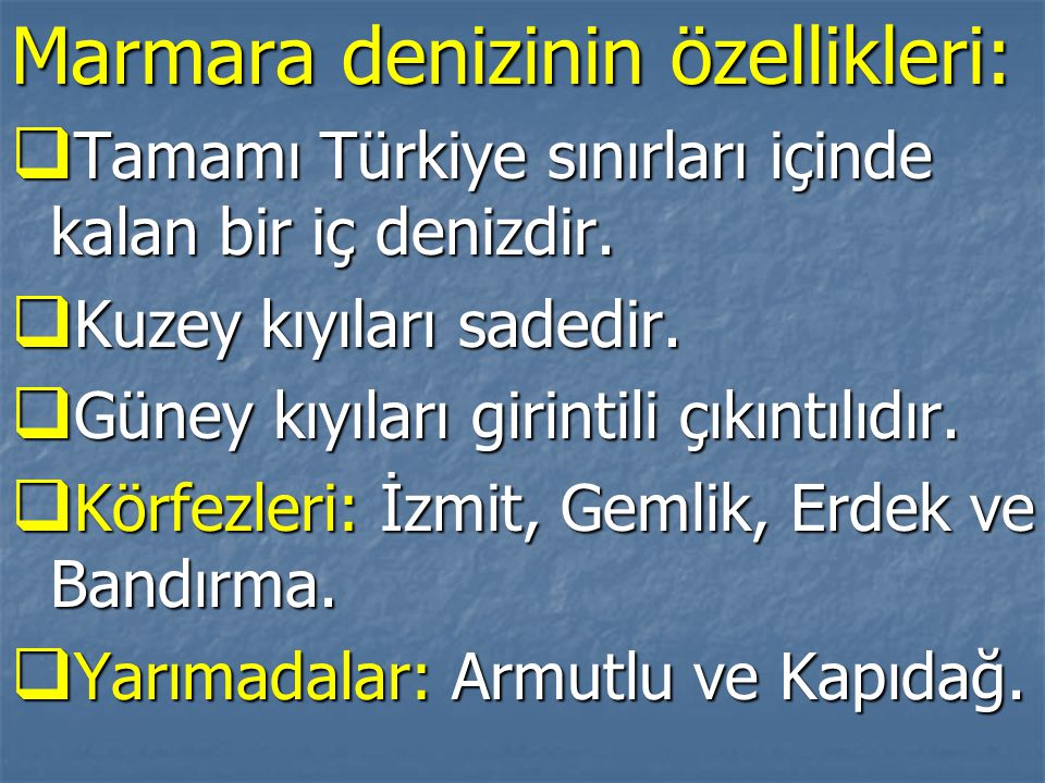 Marmara denizinin özellikleri:  Tamamı Türkiye sınırları içinde kalan bir iç denizdir.  Kuzey kıyıları sadedir.  Güney kıyıları girintili çıkıntılı