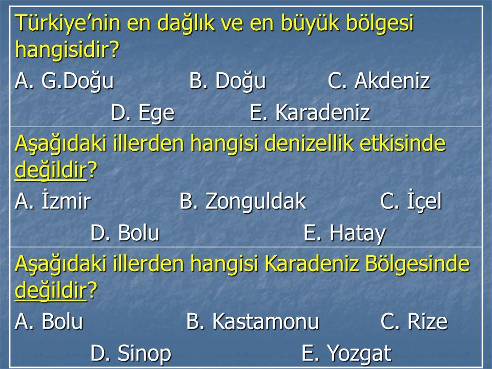 Türkiye'nin en dağlık ve en büyük bölgesi hangisidir? A. G.Doğu B. Doğu C. Akdeniz D. Ege E. Karadeniz D. Ege E. Karadeniz Aşağıdaki illerden hangisi