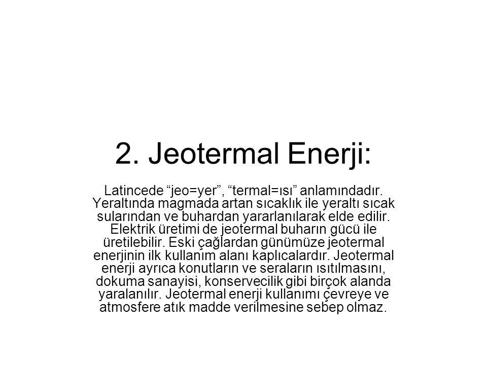 """2. Jeotermal Enerji: Latincede """"jeo=yer"""", """"termal=ısı"""" anlamındadır. Yeraltında magmada artan sıcaklık ile yeraltı sıcak sularından ve buhardan yararl"""