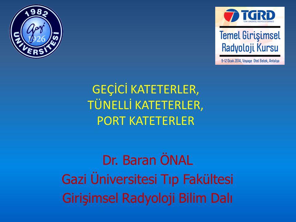 GEÇİCİ KATETERLER, TÜNELLİ KATETERLER, PORT KATETERLER Dr. Baran ÖNAL Gazi Üniversitesi Tıp Fakültesi Girişimsel Radyoloji Bilim Dalı