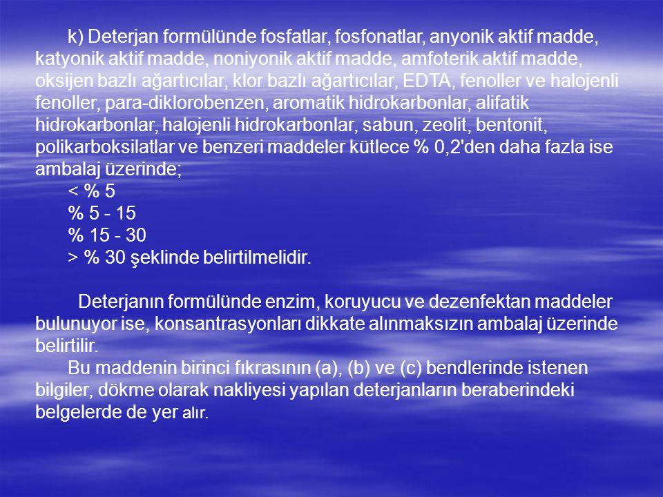 k) Deterjan formülünde fosfatlar, fosfonatlar, anyonik aktif madde, katyonik aktif madde, noniyonik aktif madde, amfoterik aktif madde, oksijen bazlı ağartıcılar, klor bazlı ağartıcılar, EDTA, fenoller ve halojenli fenoller, para-diklorobenzen, aromatik hidrokarbonlar, alifatik hidrokarbonlar, halojenli hidrokarbonlar, sabun, zeolit, bentonit, polikarboksilatlar ve benzeri maddeler kütlece % 0,2 den daha fazla ise ambalaj üzerinde; < % 5 % 5 - 15 % 15 - 30 > % 30 şeklinde belirtilmelidir.