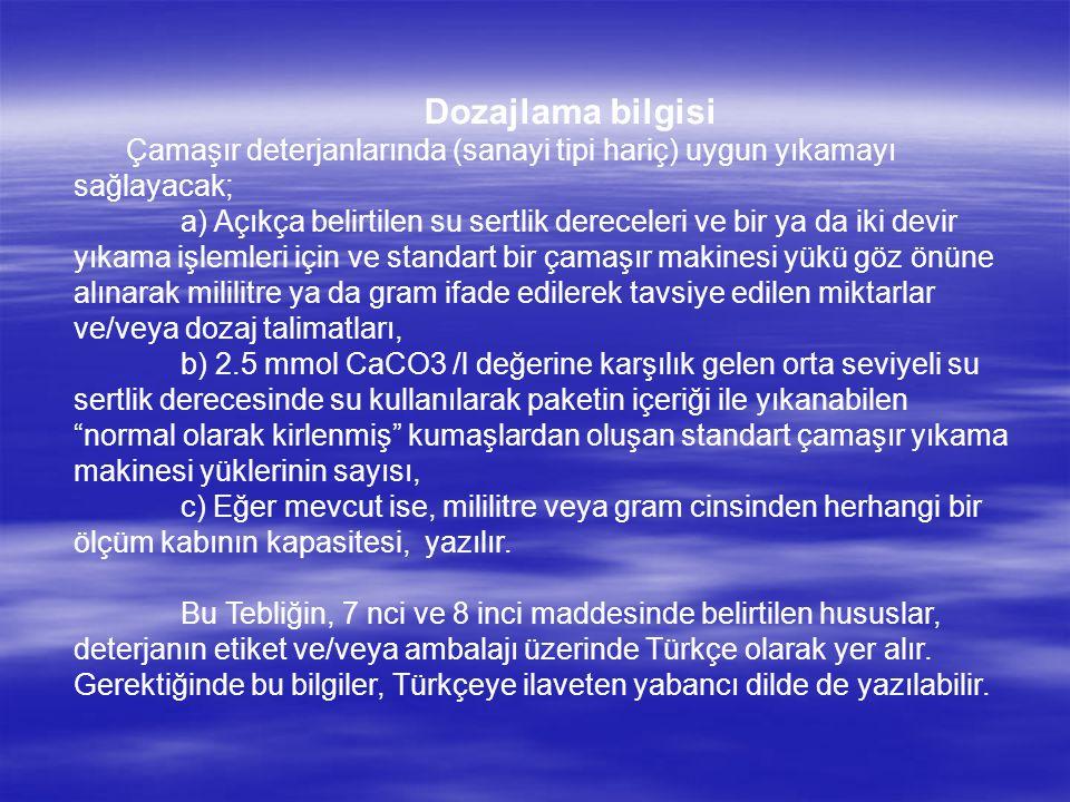 Dozajlama bilgisi Çamaşır deterjanlarında (sanayi tipi hariç) uygun yıkamayı sağlayacak; a) Açıkça belirtilen su sertlik dereceleri ve bir ya da iki devir yıkama işlemleri için ve standart bir çamaşır makinesi yükü göz önüne alınarak mililitre ya da gram ifade edilerek tavsiye edilen miktarlar ve/veya dozaj talimatları, b) 2.5 mmol CaCO3 /l değerine karşılık gelen orta seviyeli su sertlik derecesinde su kullanılarak paketin içeriği ile yıkanabilen normal olarak kirlenmiş kumaşlardan oluşan standart çamaşır yıkama makinesi yüklerinin sayısı, c) Eğer mevcut ise, mililitre veya gram cinsinden herhangi bir ölçüm kabının kapasitesi, yazılır.