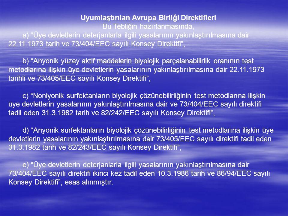Uyumlaştırılan Avrupa Birliği Direktifleri Bu Tebliğin hazırlanmasında, a) Üye devletlerin deterjanlarla ilgili yasalarının yakınlaştırılmasına dair 22.11.1973 tarih ve 73/404/EEC sayılı Konsey Direktifi , b) Anyonik yüzey aktif maddelerin biyolojik parçalanabilirlik oranının test metodlarına ilişkin üye devletlerin yasalarının yakınlaştırılmasına dair 22.11.1973 tarihli ve 73/405/EEC sayılı Konsey Direktifi , c) Noniyonik surfektanların biyolojik çözünebilirliğinin test metodlarına ilişkin üye devletlerin yasalarının yakınlaştırılmasına dair ve 73/404/EEC sayılı direktifi tadil eden 31.3.1982 tarih ve 82/242/EEC sayılı Konsey Direktifi , d) Anyonik surfektanların biyolojik çözünebilirliğinin test metodlarına ilişkin üye devletlerin yasalarının yakınlaştırılmasına dair 73/405/EEC sayılı direktifi tadil eden 31.3.1982 tarih ve 82/243/EEC sayılı Konsey Direktifi , e) Üye devletlerin deterjanlarla ilgili yasalarının yakınlaştırılmasına dair 73/404/EEC sayılı direktifi ikinci kez tadil eden 10.3.1986 tarih ve 86/94/EEC sayılı Konsey Direktifi , esas alınmıştır.