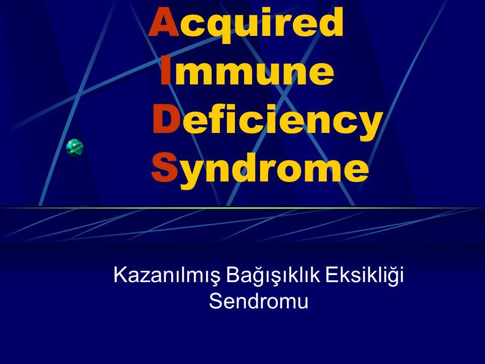 Acquired Immune Deficiency Syndrome Kazanılmış Bağışıklık Eksikliği Sendromu
